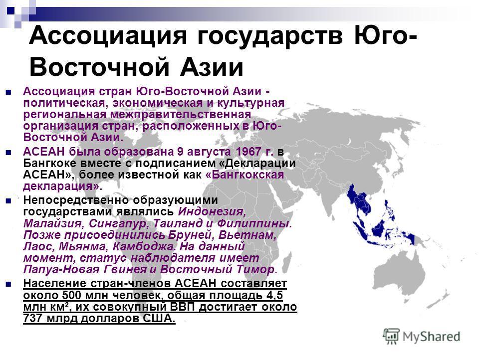 Ассоциация государств Юго- Восточной Азии Ассоциация стран Юго-Восточной Азии - политическая, экономическая и культурная региональная межправительственная организация стран, расположенных в Юго- Восточной Азии. АСЕАН была образована 9 августа 1967 г.