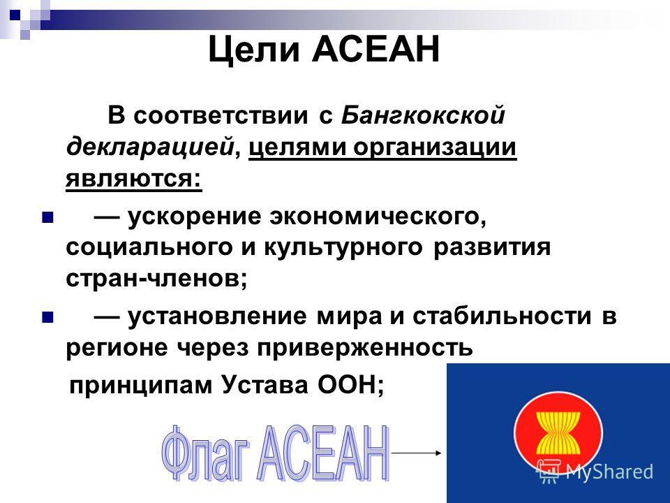 Цели АСЕАН В соответствии с Бангкокской декларацией, целями организации являются: ускорение экономического, социального и культурного развития стран-членов; установление мира и стабильности в регионе через приверженность принципам Устава ООН;