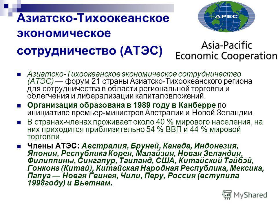 Азиатско-Тихоокеанское экономическое сотрудничество (АТЭС) Азиатско-Тихоокеанское экономическое сотрудничество (АТЭС) форум 21 страны Азиатско-Тихоокеанского региона для сотрудничества в области региональной торговли и облегчения и либерализации капи