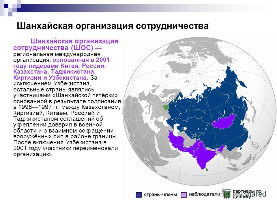 Шанхайская организация сотрудничества Шанхайская организация сотрудничества (ШОС) региональная международная организация, основанная в 2001 году лидерами Китая, России, Казахстана, Таджикистана, Киргизии и Узбекистана. За исключением Узбекистана, ост