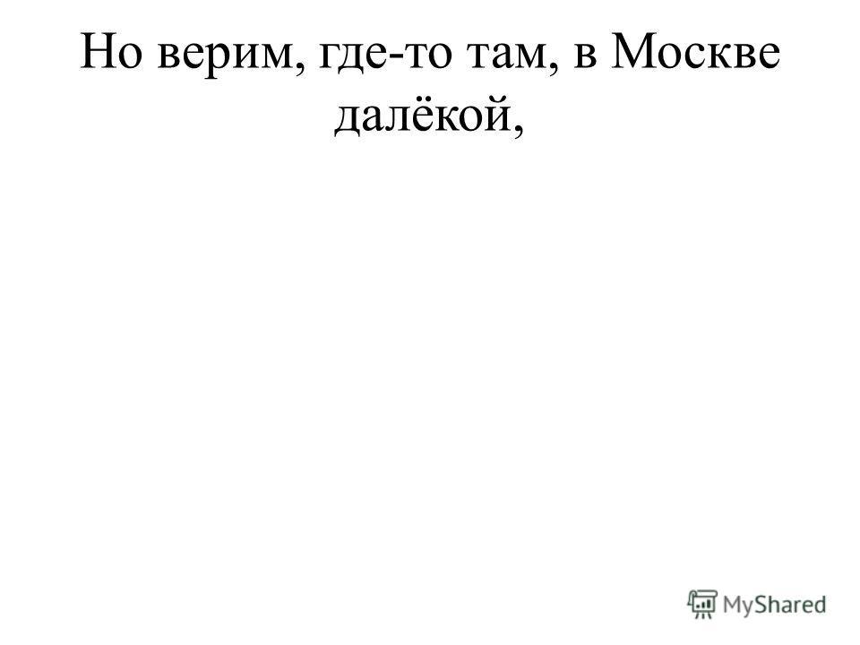 Но верим, где-то там, в Москве далёкой,
