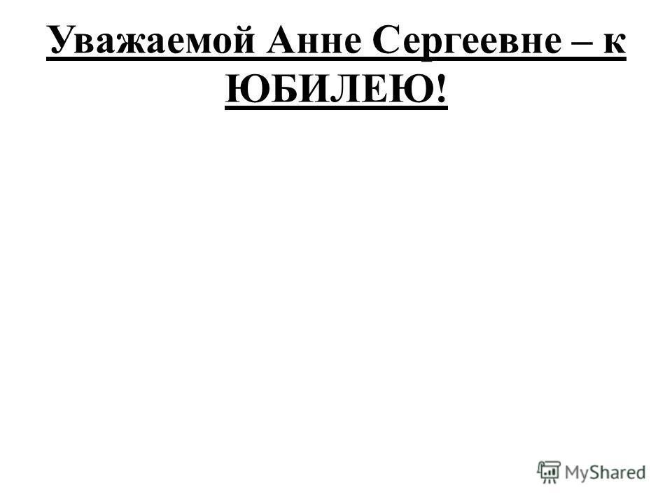 Уважаемой Анне Сергеевне – к ЮБИЛЕЮ!
