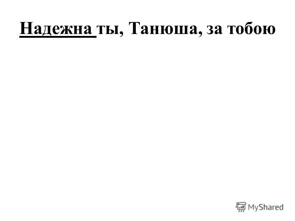 Надежна ты, Танюша, за тобою