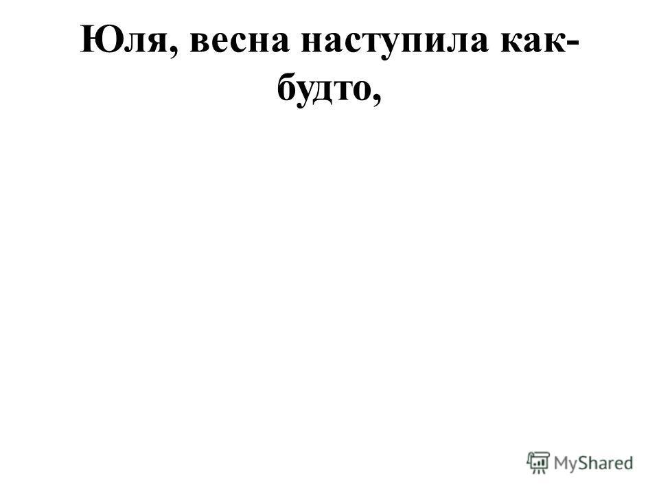 Юля, весна наступила как- будто,