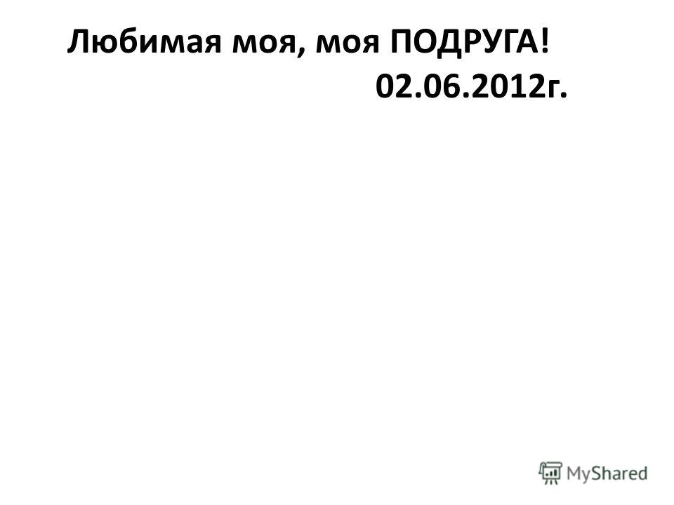 Любимая моя, моя ПОДРУГА! 02.06.2012г.