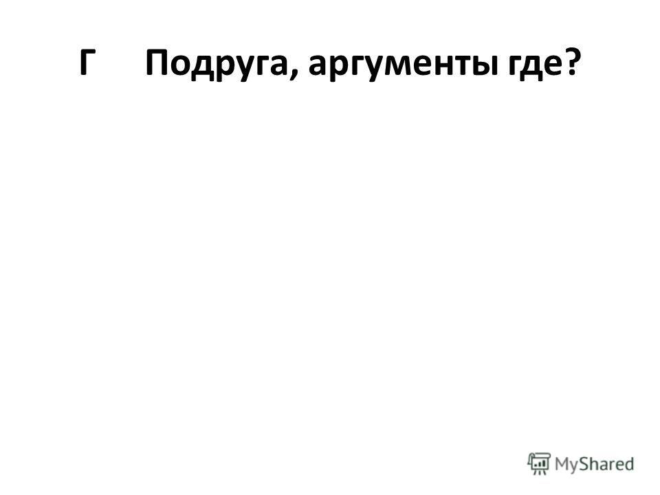 ГПодруга, аргументы где?