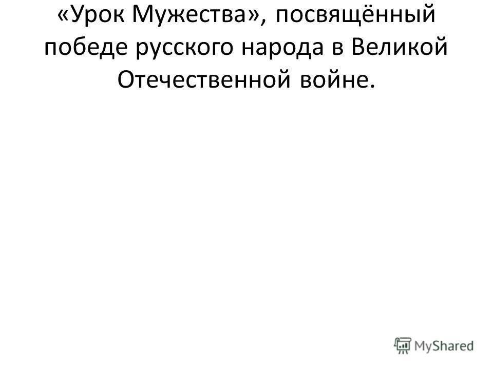 «Урок Мужества», посвящённый победе русского народа в Великой Отечественной войне.