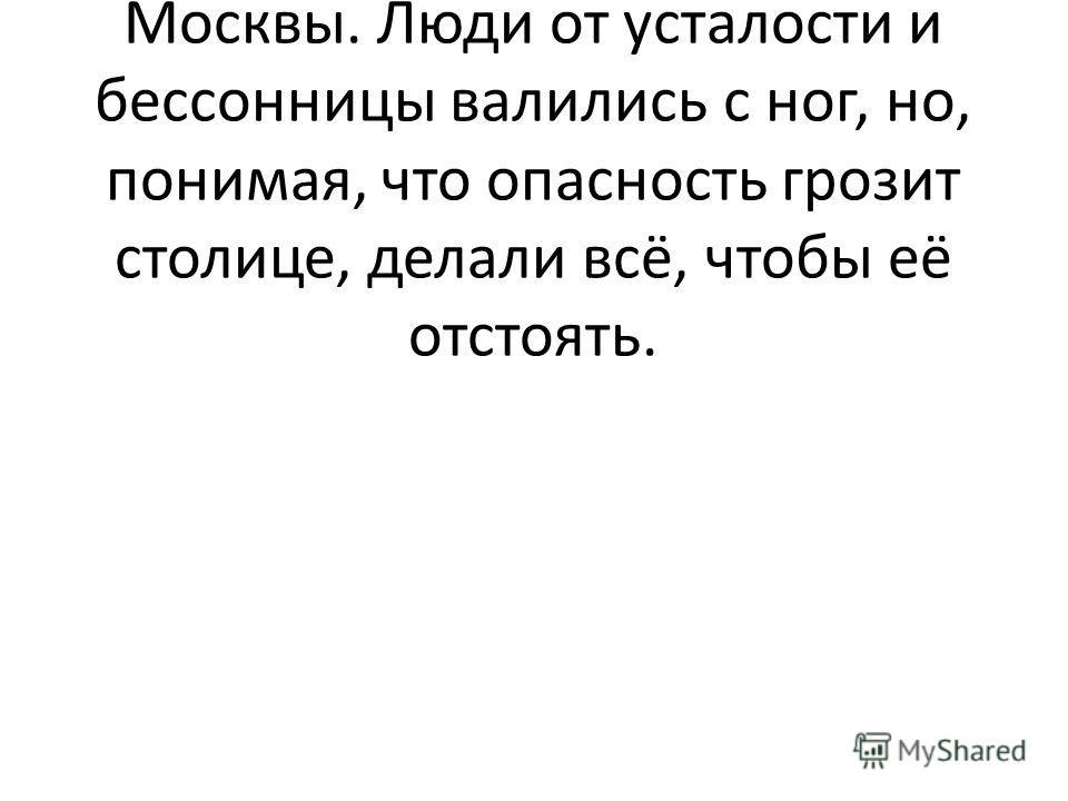 Дни и ночи шли наши войска из глубины страны для защиты Москвы. Люди от усталости и бессонницы валились с ног, но, понимая, что опасность грозит столице, делали всё, чтобы её отстоять.
