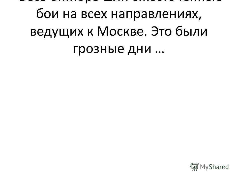 Весь октябрь шли ожесточённые бои на всех направлениях, ведущих к Москве. Это были грозные дни …