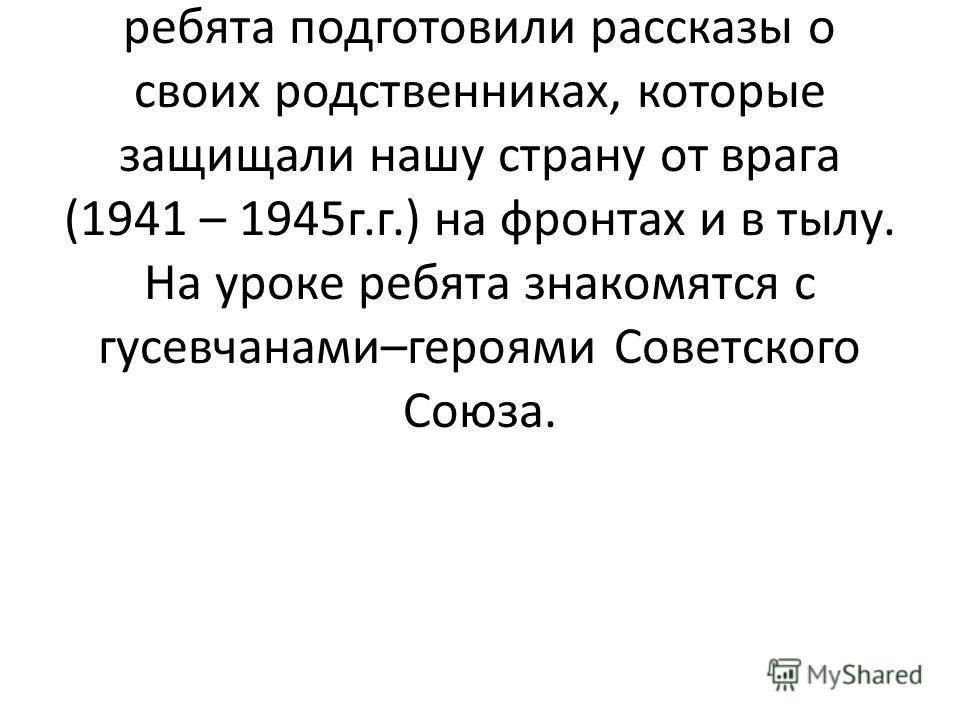 В результате поисковой работы детей на урок приглашены ветераны войны, участники битвы под Москвой, труженики тыла. А также ребята подготовили рассказы о своих родственниках, которые защищали нашу страну от врага (1941 – 1945г.г.) на фронтах и в тылу