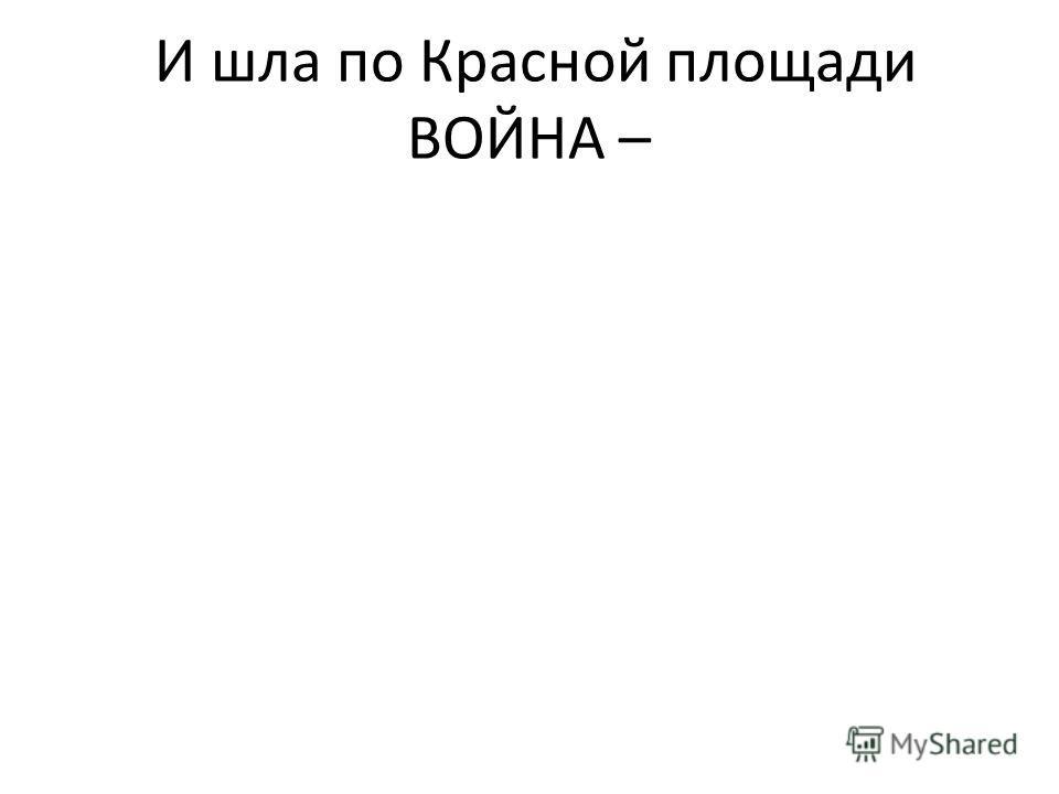 И шла по Красной площади ВОЙНА –