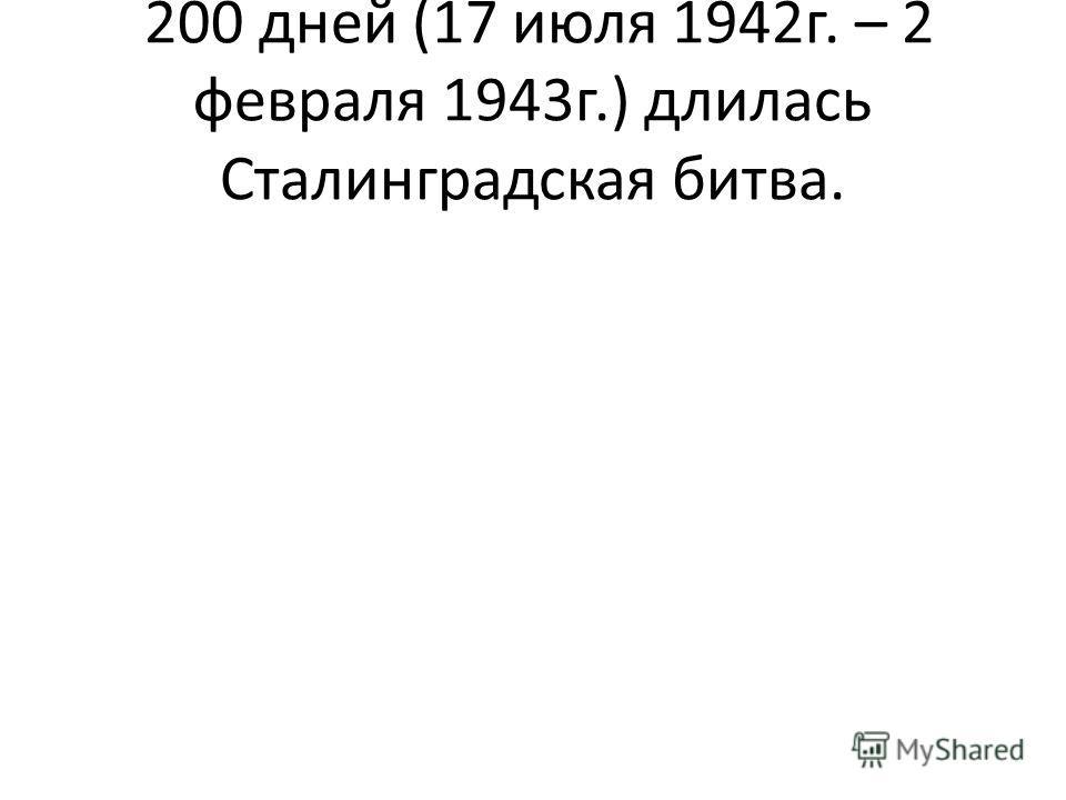 200 дней (17 июля 1942г. – 2 февраля 1943г.) длилась Сталинградская битва.