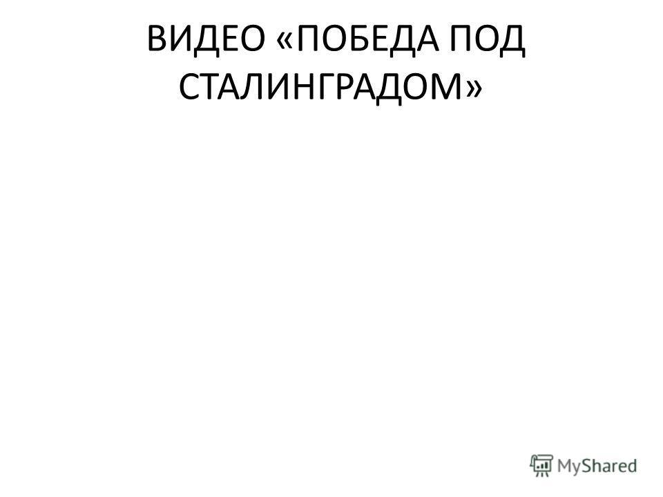 ВИДЕО «ПОБЕДА ПОД СТАЛИНГРАДОМ»