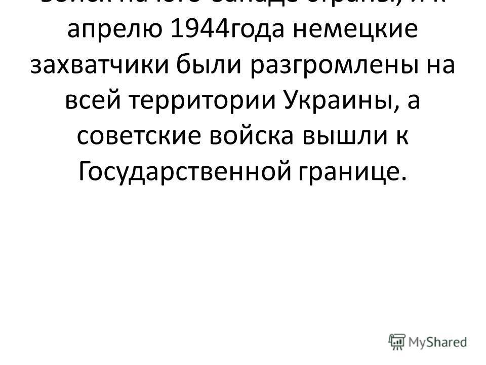 После Курска самым мощным было наступление советских войск на юго-западе страны, и к апрелю 1944года немецкие захватчики были разгромлены на всей территории Украины, а советские войска вышли к Государственной границе.