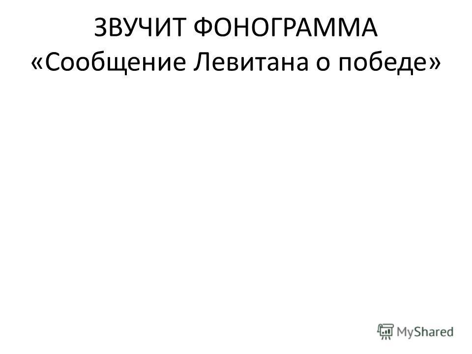 ЗВУЧИТ ФОНОГРАММА «Сообщение Левитана о победе»