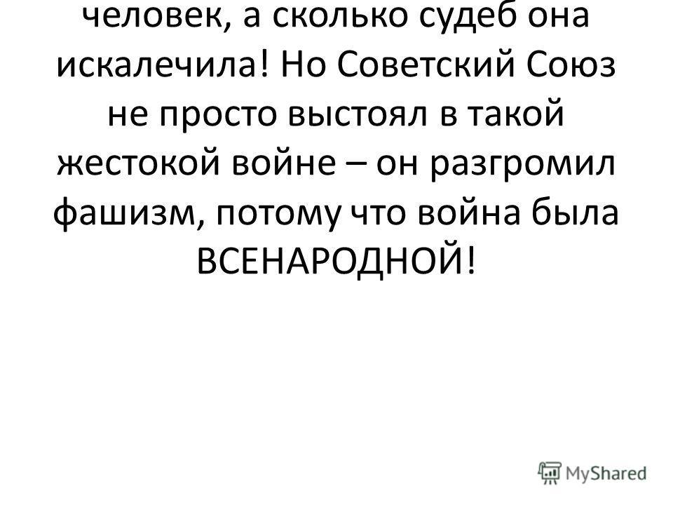 Победа нашему народу досталась дорогой ценой. Война унесла жизни почти 27млн. человек, а сколько судеб она искалечила! Но Советский Союз не просто выстоял в такой жестокой войне – он разгромил фашизм, потому что война была ВСЕНАРОДНОЙ!