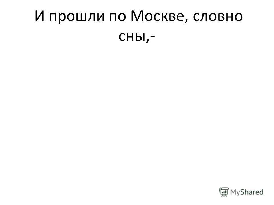 И прошли по Москве, словно сны,-