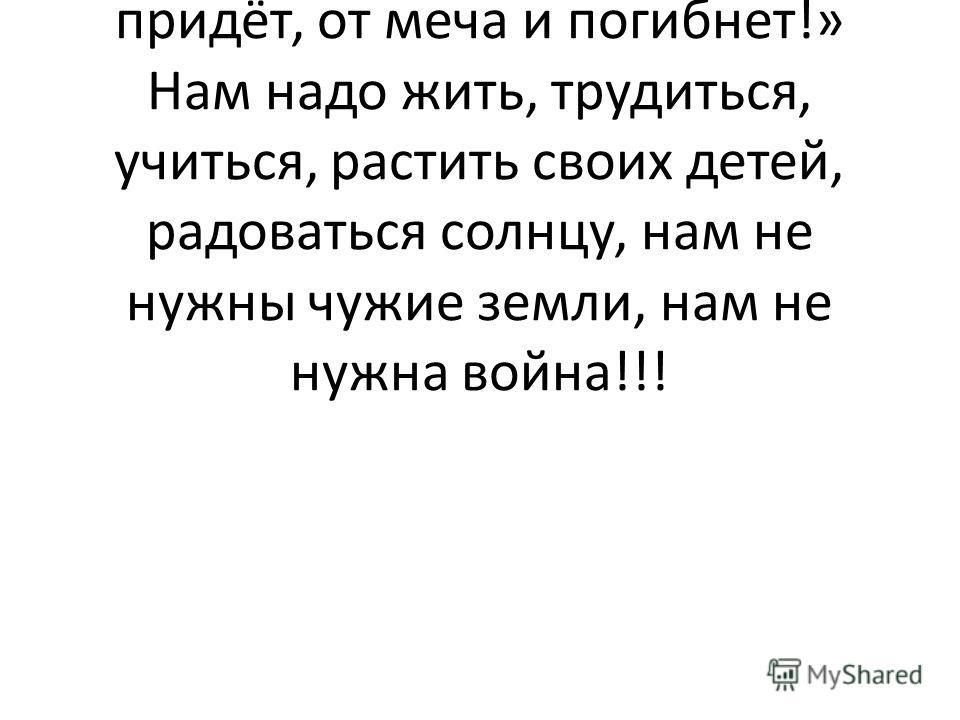 Ведущий: Ещё Александр Невский, защищая нашу землю, сказал: «Кто с мечом к нам придёт, от меча и погибнет!» Нам надо жить, трудиться, учиться, растить своих детей, радоваться солнцу, нам не нужны чужие земли, нам не нужна война!!!