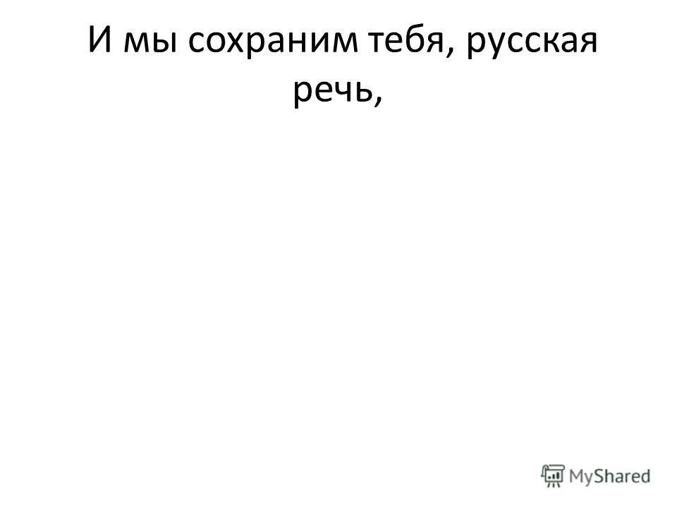 И мы сохраним тебя, русская речь,