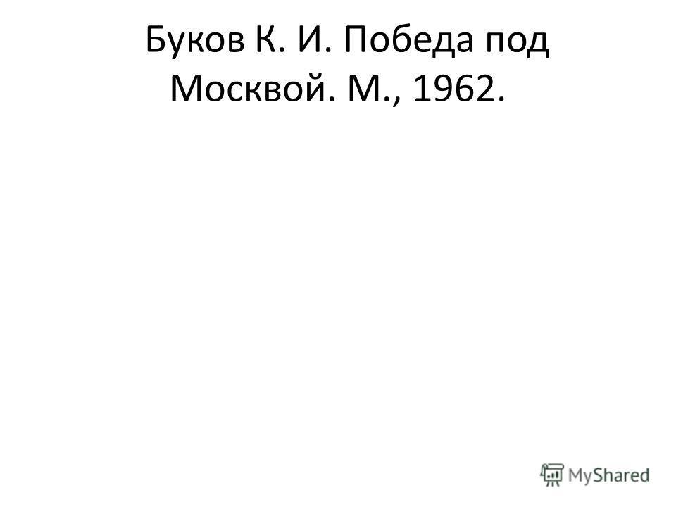 Буков К. И. Победа под Москвой. М., 1962.