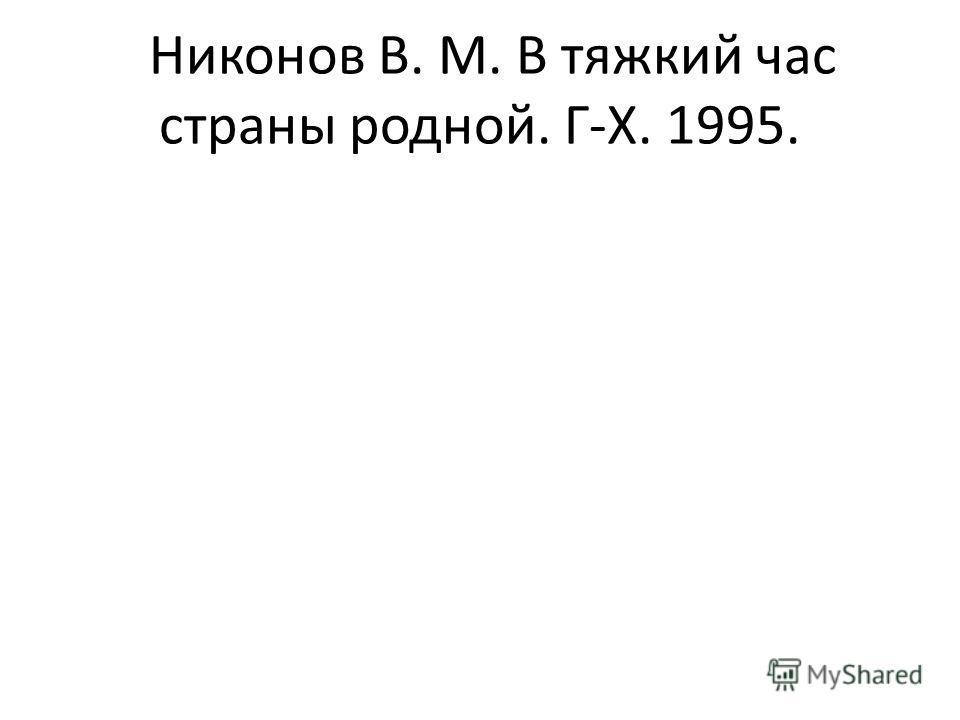 Никонов В. М. В тяжкий час страны родной. Г-Х. 1995.