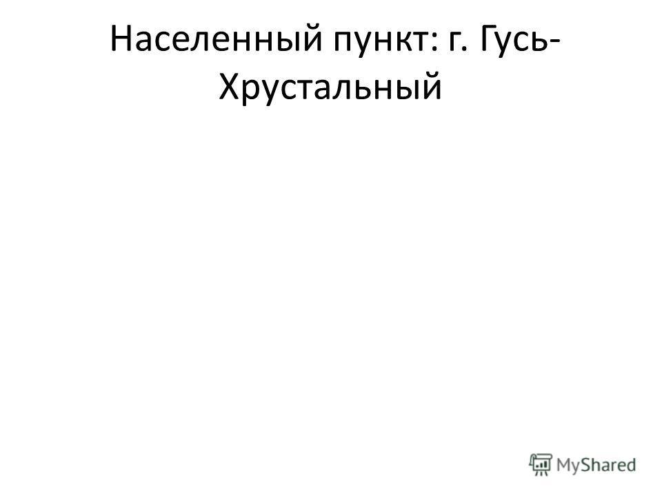 Населенный пункт: г. Гусь- Хрустальный