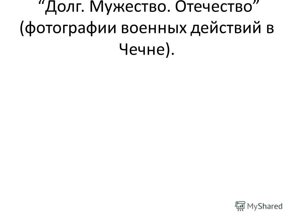 Долг. Мужество. Отечество (фотографии военных действий в Чечне).