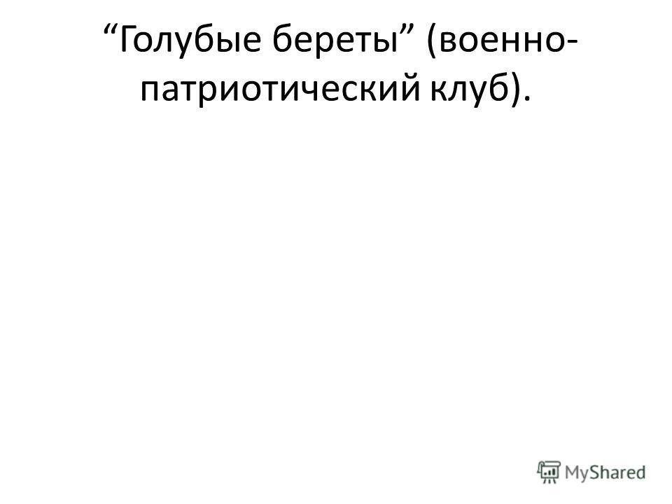 Голубые береты (военно- патриотический клуб).