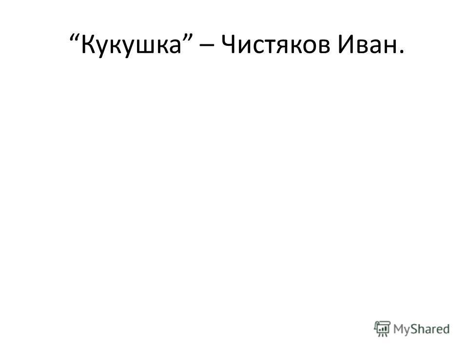 Кукушка – Чистяков Иван.