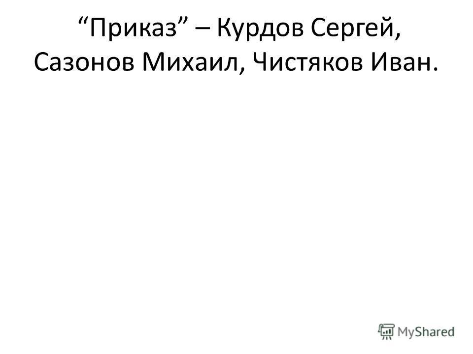 Приказ – Курдов Сергей, Сазонов Михаил, Чистяков Иван.