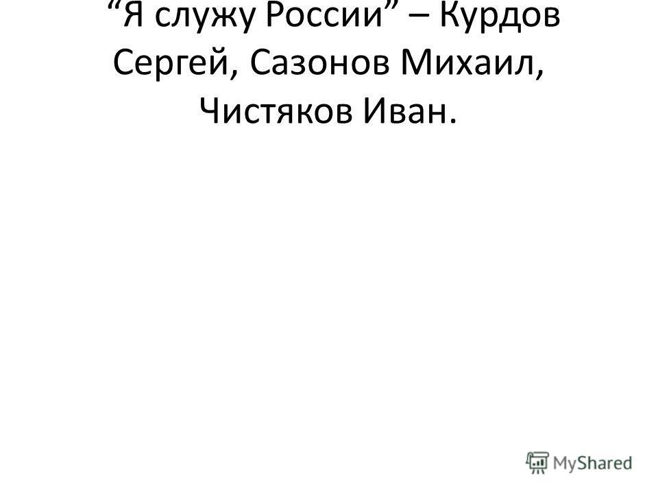Я служу России – Курдов Сергей, Сазонов Михаил, Чистяков Иван.