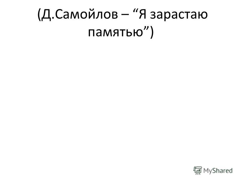 (Д.Самойлов – Я зарастаю памятью)