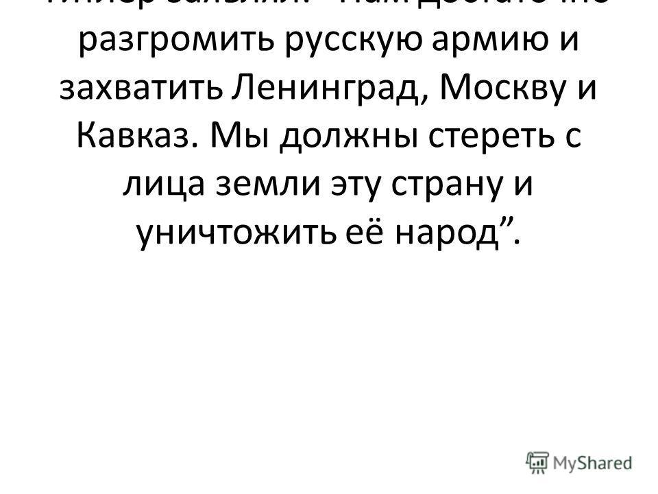 2-й ведущий: Нашей земле готовили печальную участь. Гитлер заявлял: Нам достаточно разгромить русскую армию и захватить Ленинград, Москву и Кавказ. Мы должны стереть с лица земли эту страну и уничтожить её народ.