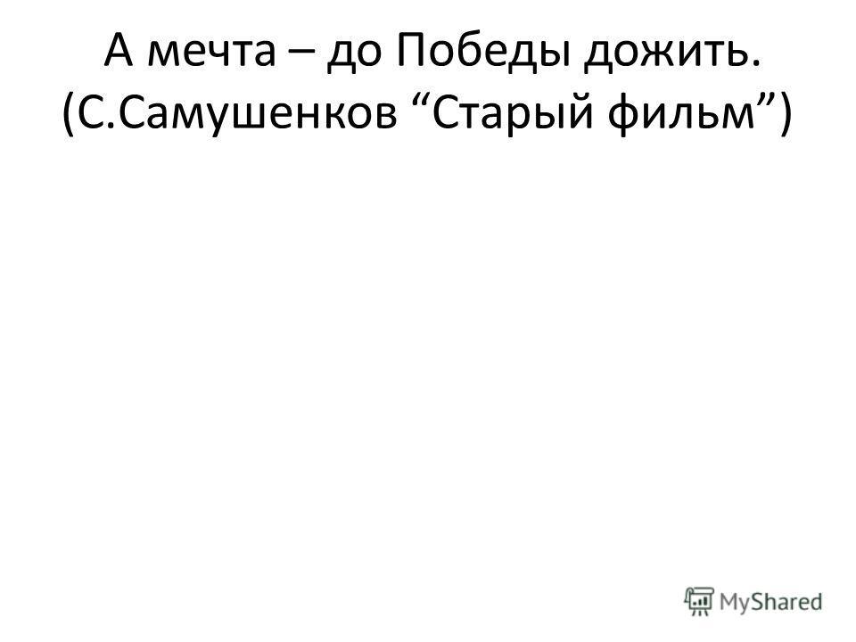 А мечта – до Победы дожить. (С.Самушенков Старый фильм)