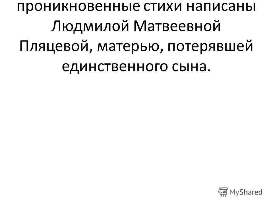 1-й ведущий. Эти проникновенные стихи написаны Людмилой Матвеевной Пляцевой, матерью, потерявшей единственного сына.