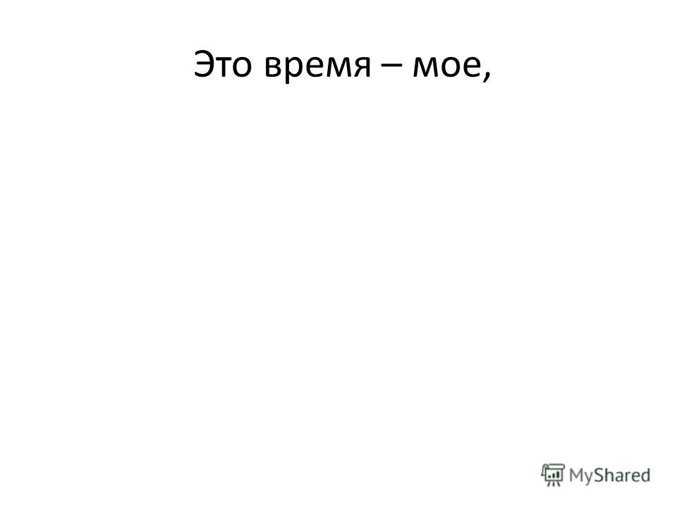 Это время – мое,