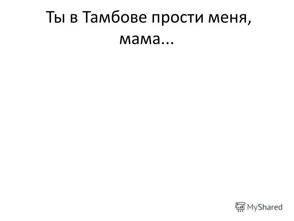 Ты в Тамбове прости меня, мама...