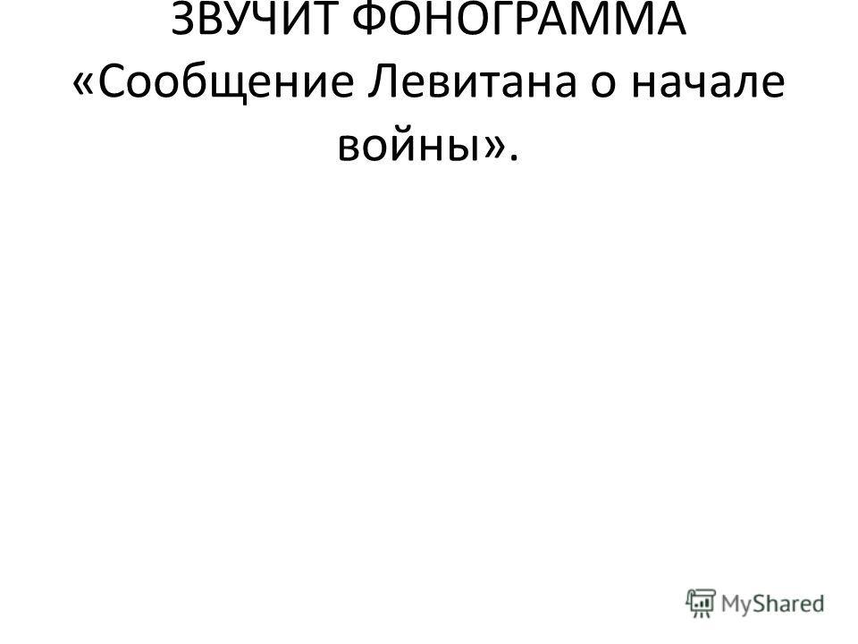 ЗВУЧИТ ФОНОГРАММА «Сообщение Левитана о начале войны».