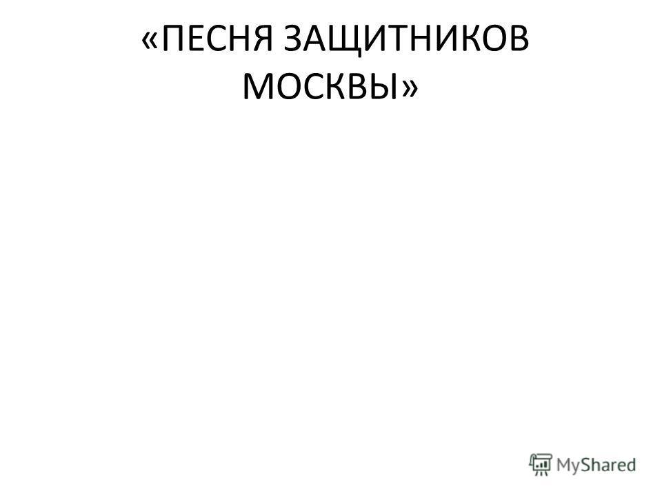 «ПЕСНЯ ЗАЩИТНИКОВ МОСКВЫ»