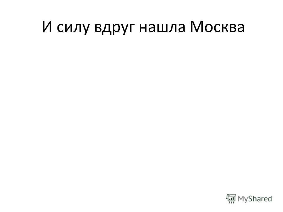 И силу вдруг нашла Москва