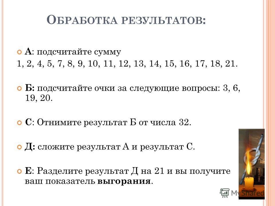 О БРАБОТКА РЕЗУЛЬТАТОВ : А : подсчитайте сумму 1, 2, 4, 5, 7, 8, 9, 10, 11, 12, 13, 14, 15, 16, 17, 18, 21. Б: подсчитайте очки за следующие вопросы: 3, 6, 19, 20. С : Отнимите результат Б от числа 32. Д: сложите результат А и результат С. Е : Раздел