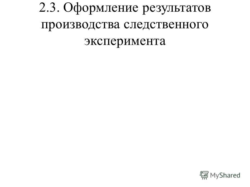 2.3. Оформление результатов производства следственного эксперимента
