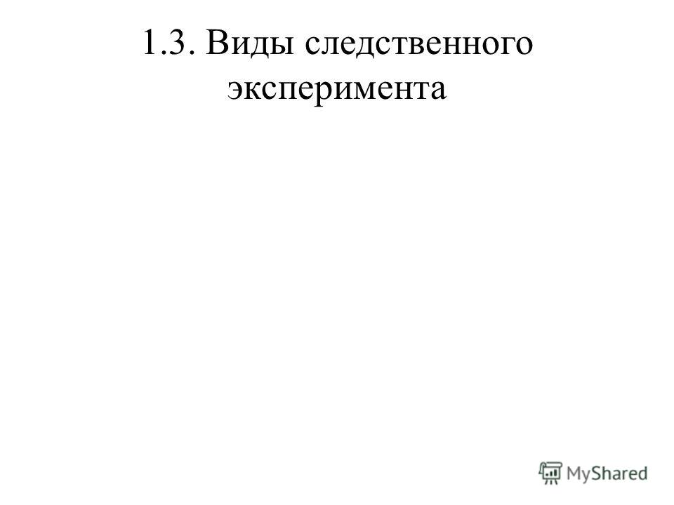 1.3. Виды следственного эксперимента