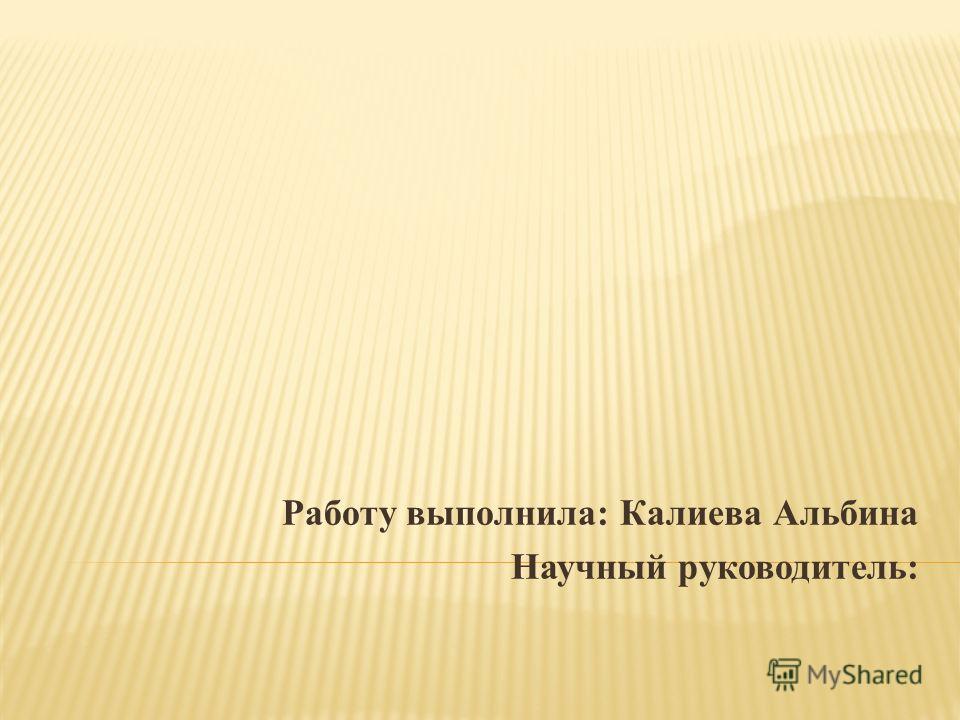 Работу выполнила: Калиева Альбина Научный руководитель: