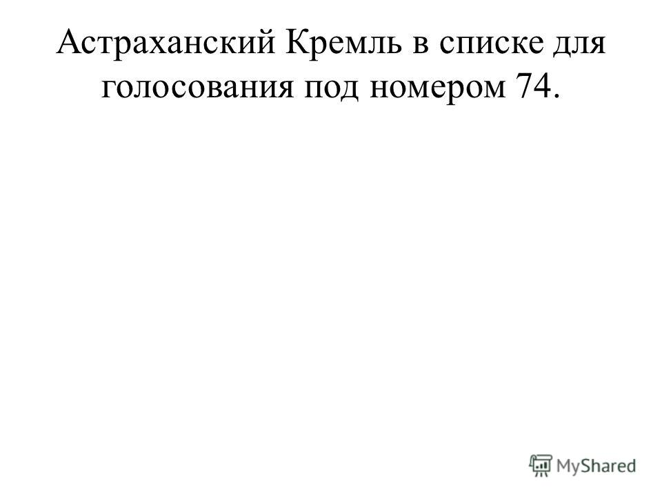 Астраханский Кремль в списке для голосования под номером 74.