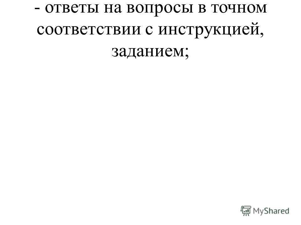 - ответы на вопросы в точном соответствии с инструкцией, заданием;