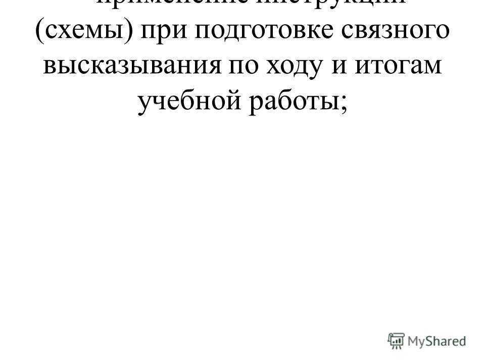 - применение инструкции (схемы) при подготовке связного высказывания по ходу и итогам учебной работы;