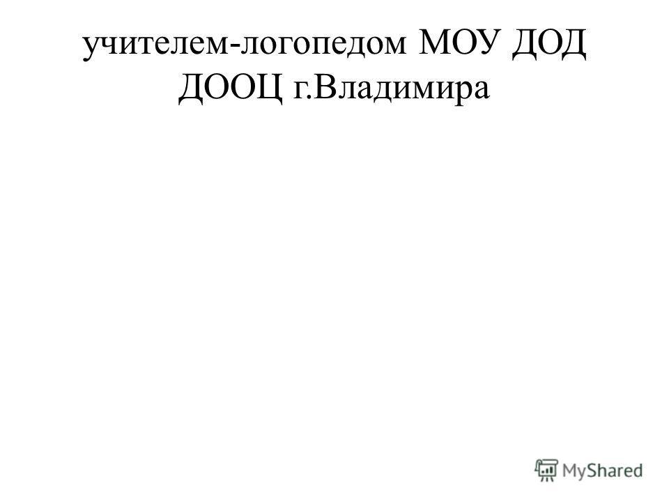 учителем-логопедом МОУ ДОД ДООЦ г.Владимира