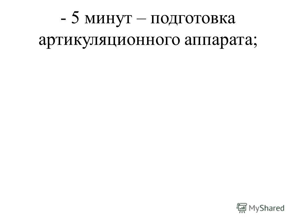 - 5 минут – подготовка артикуляционного аппарата;