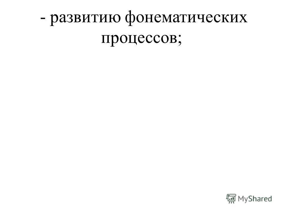 - развитию фонематических процессов;